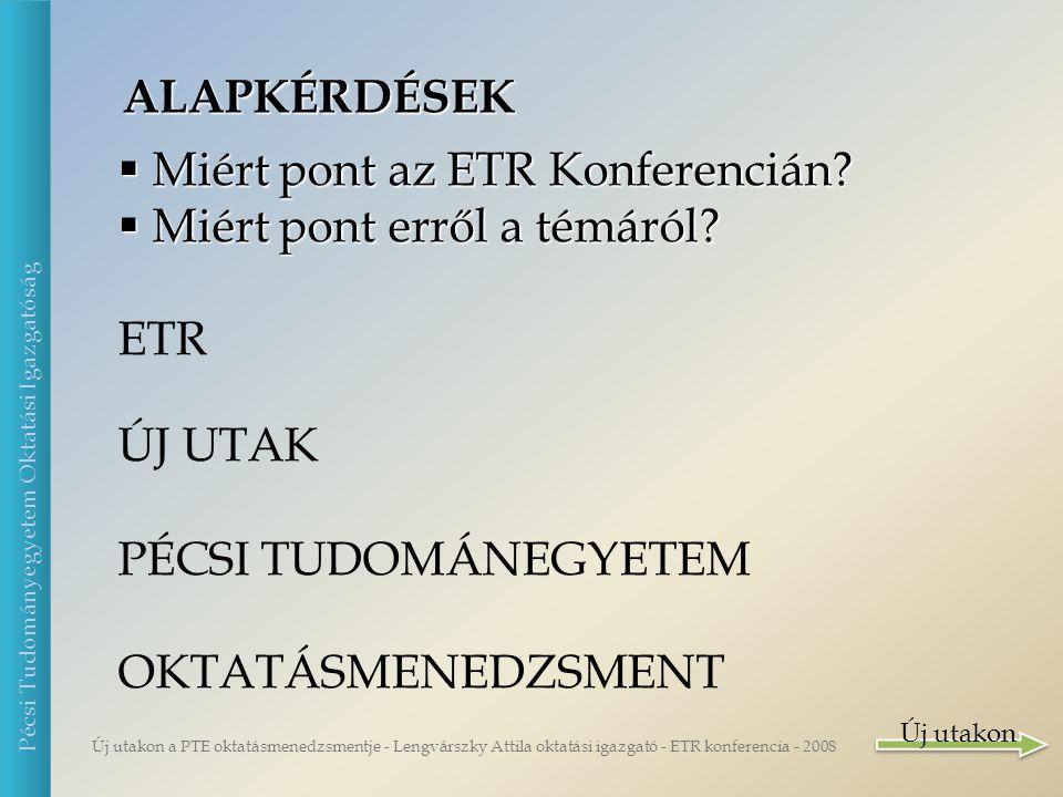 Új utakon a PTE oktatásmenedzsmentje - Lengvárszky Attila oktatási igazgató - ETR konferencia - 2008 Pécsi Tudományegyetem Oktatási Igazgatóság ALAPKÉRDÉSEK  Miért pont az ETR Konferencián.