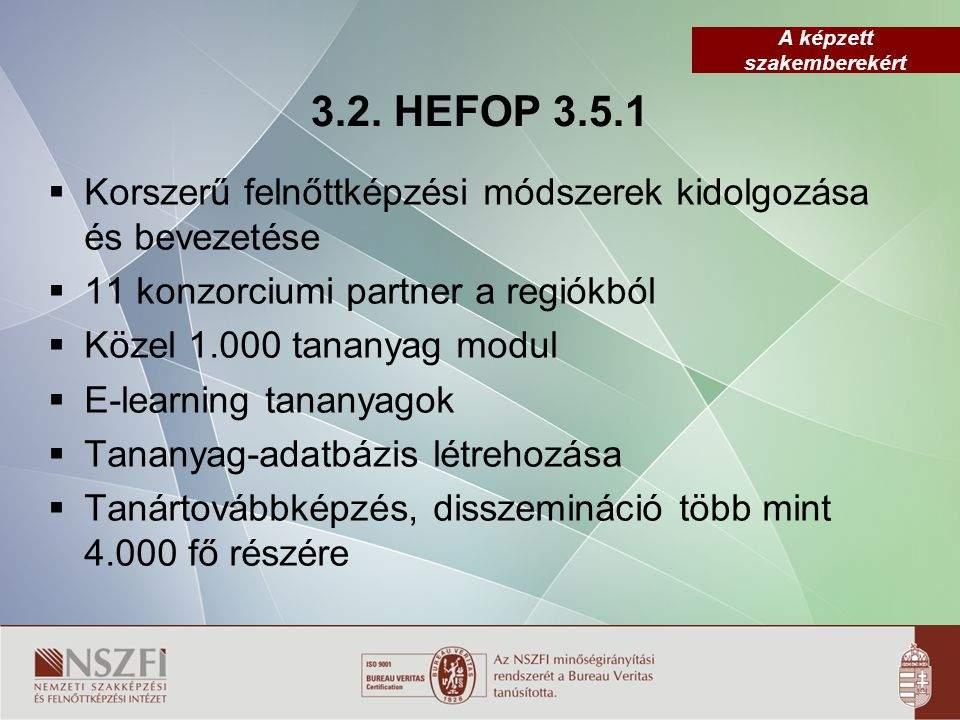 A képzett szakemberekért 3.2. HEFOP 3.5.1  Korszerű felnőttképzési módszerek kidolgozása és bevezetése  11 konzorciumi partner a regiókból  Közel 1