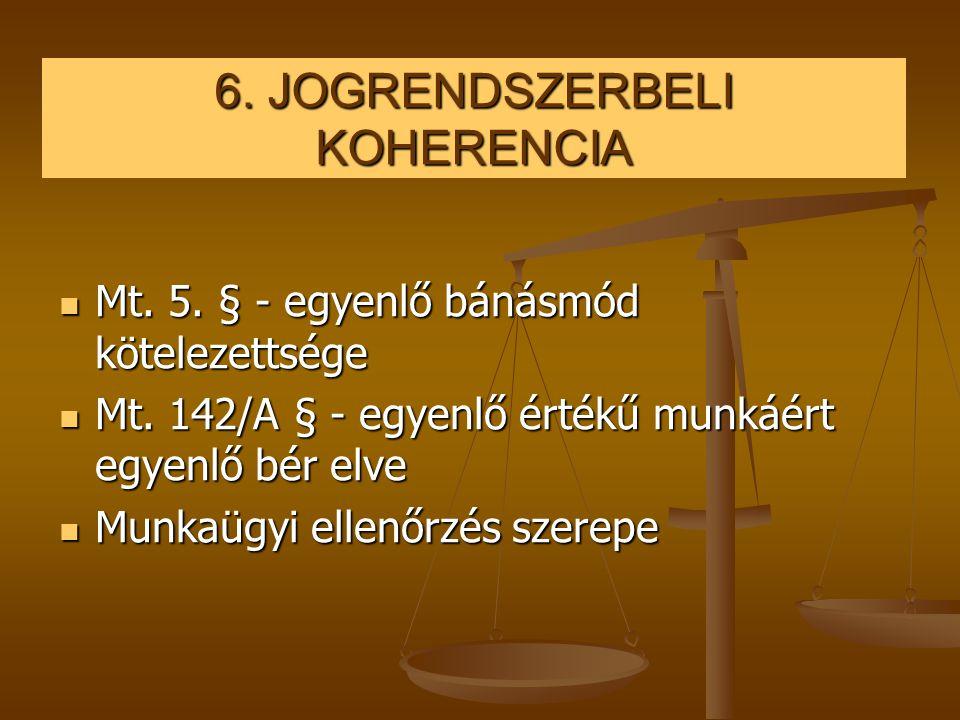 6. JOGRENDSZERBELI KOHERENCIA  Mt. 5. § - egyenlő bánásmód kötelezettsége  Mt. 142/A § - egyenlő értékű munkáért egyenlő bér elve  Munkaügyi ellenő