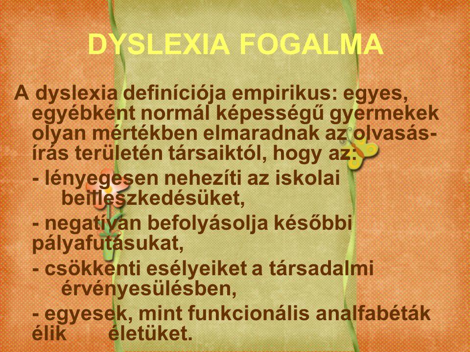 DYSLEXIA FOGALMA A dyslexia definíciója empirikus: egyes, egyébként normál képességű gyermekek olyan mértékben elmaradnak az olvasás- írás területén t