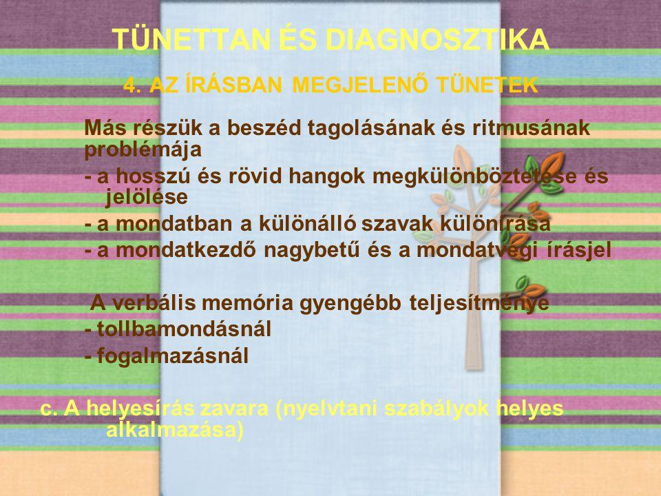 TÜNETTAN ÉS DIAGNOSZTIKA 4. AZ ÍRÁSBAN MEGJELENŐ TÜNETEK Más részük a beszéd tagolásának és ritmusának problémája - a hosszú és rövid hangok megkülönb