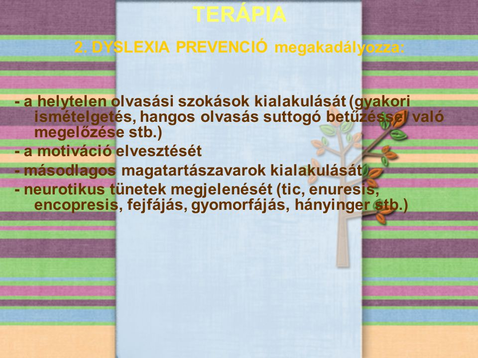 TERÁPIA 2. DYSLEXIA PREVENCIÓ megakadályozza: - a helytelen olvasási szokások kialakulását (gyakori ismételgetés, hangos olvasás suttogó betűzéssel va