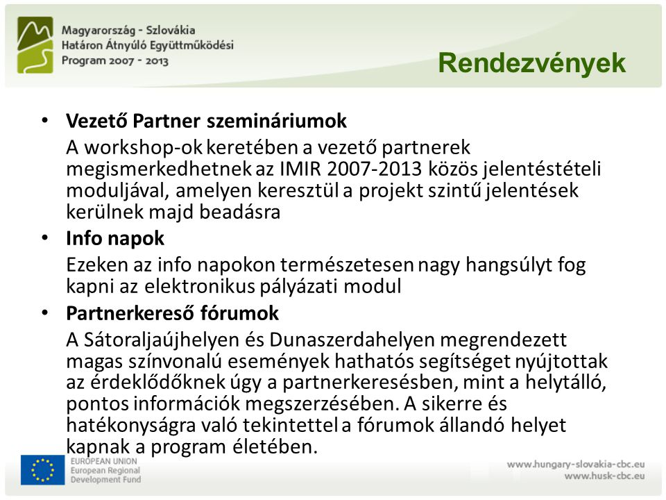 Rendezvények • Vezető Partner szemináriumok A workshop-ok keretében a vezető partnerek megismerkedhetnek az IMIR 2007-2013 közös jelentéstételi moduljával, amelyen keresztül a projekt szintű jelentések kerülnek majd beadásra • Info napok Ezeken az info napokon természetesen nagy hangsúlyt fog kapni az elektronikus pályázati modul • Partnerkereső fórumok A Sátoraljaújhelyen és Dunaszerdahelyen megrendezett magas színvonalú események hathatós segítséget nyújtottak az érdeklődőknek úgy a partnerkeresésben, mint a helytálló, pontos információk megszerzésében.
