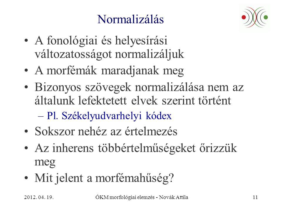 2012. 04. 19.ÓKM morfológiai elemzés - Novák Attila11 Normalizálás •A fonológiai és helyesírási változatosságot normalizáljuk •A morfémák maradjanak m