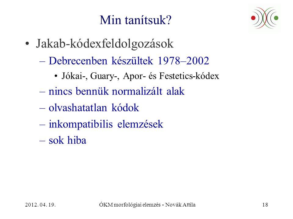 2012. 04. 19.ÓKM morfológiai elemzés - Novák Attila18 Min tanítsuk? •Jakab-kódexfeldolgozások –Debrecenben készültek 1978–2002 •Jókai-, Guary-, Apor-