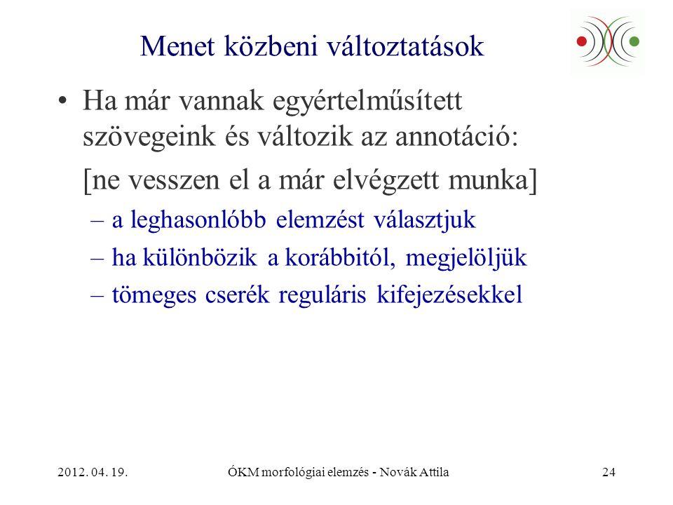 2012. 04. 19.ÓKM morfológiai elemzés - Novák Attila24 Menet közbeni változtatások •Ha már vannak egyértelműsített szövegeink és változik az annotáció: