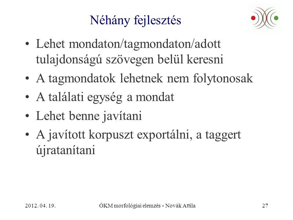 2012. 04. 19.ÓKM morfológiai elemzés - Novák Attila27 Néhány fejlesztés •Lehet mondaton/tagmondaton/adott tulajdonságú szövegen belül keresni •A tagmo