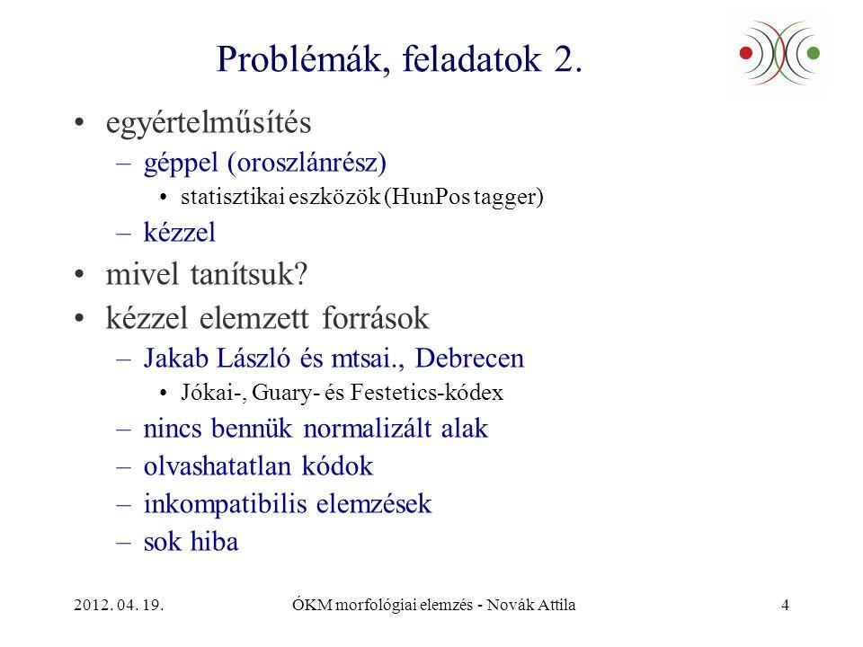 2012. 04. 19.ÓKM morfológiai elemzés - Novák Attila4 Problémák, feladatok 2. •egyértelműsítés –géppel (oroszlánrész) •statisztikai eszközök (HunPos ta