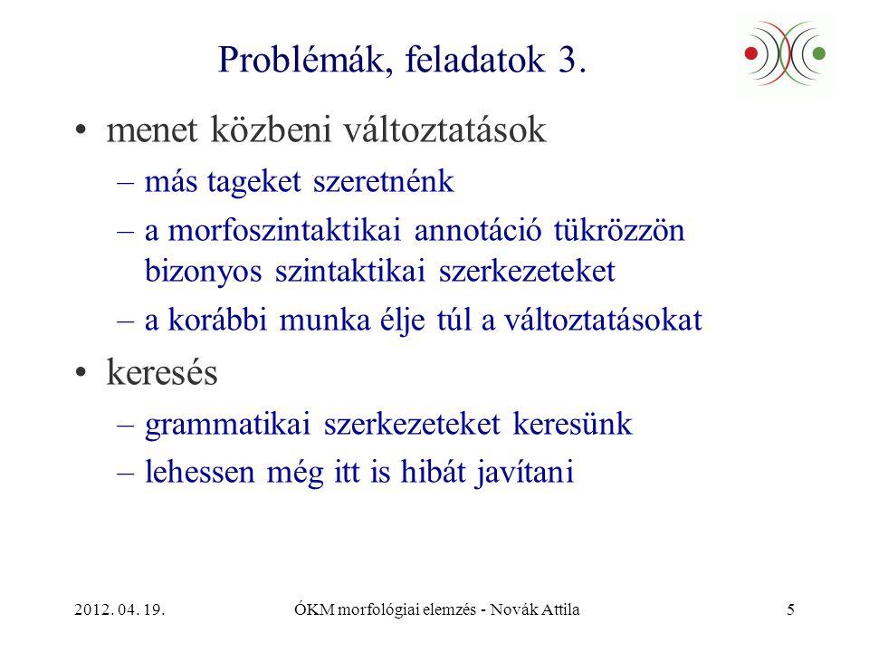 2012. 04. 19.ÓKM morfológiai elemzés - Novák Attila5 Problémák, feladatok 3. •menet közbeni változtatások –más tageket szeretnénk –a morfoszintaktikai