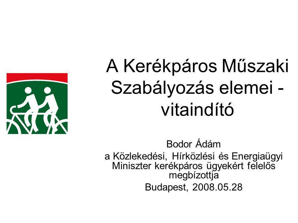 A Kerékpáros Műszaki Szabályozás elemei - vitaindító Bodor Ádám a Közlekedési, Hírközlési és Energiaügyi Miniszter kerékpáros ügyekért felelős megbízottja Budapest, 2008.05.28