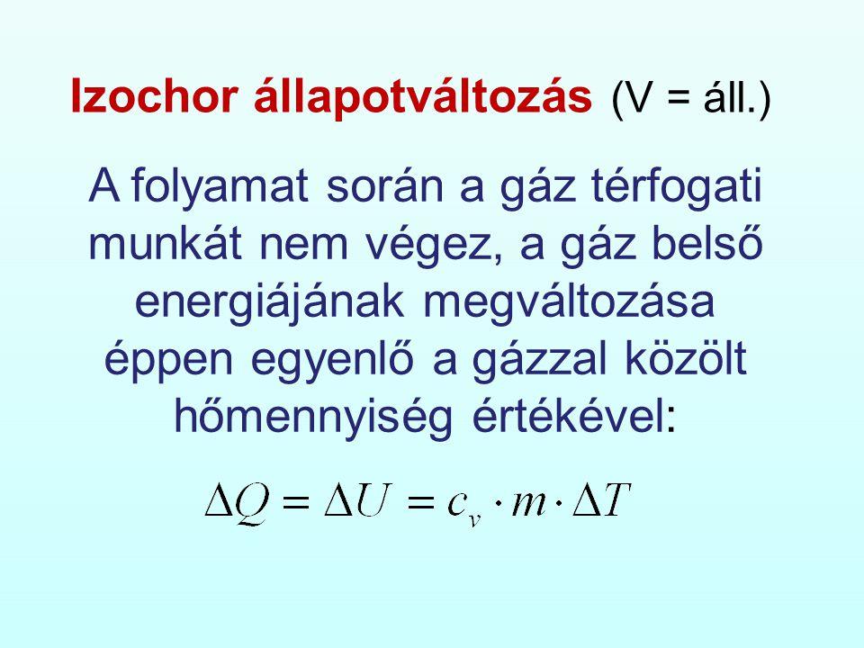 Izochor állapotváltozás (V = áll.) A folyamat során a gáz térfogati munkát nem végez, a gáz belső energiájának megváltozása éppen egyenlő a gázzal közölt hőmennyiség értékével: