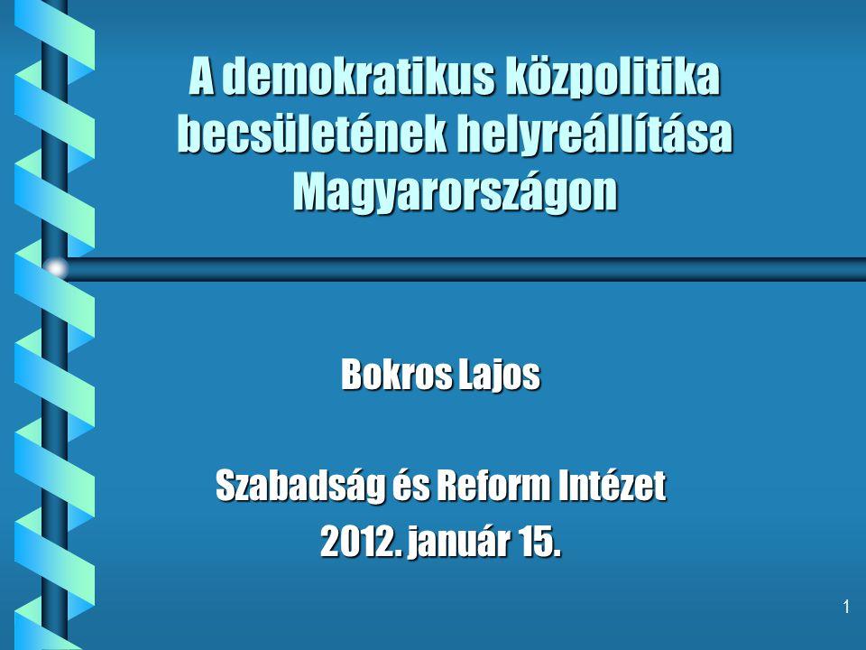 1 A demokratikus közpolitika becsületének helyreállítása Magyarországon Bokros Lajos Szabadság és Reform Intézet 2012.