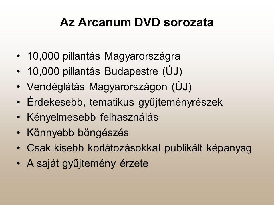 Az Arcanum DVD sorozata •10,000 pillantás Magyarországra •10,000 pillantás Budapestre (ÚJ) •Vendéglátás Magyarországon (ÚJ) •Érdekesebb, tematikus gyűjteményrészek •Kényelmesebb felhasználás •Könnyebb böngészés •Csak kisebb korlátozásokkal publikált képanyag •A saját gyűjtemény érzete