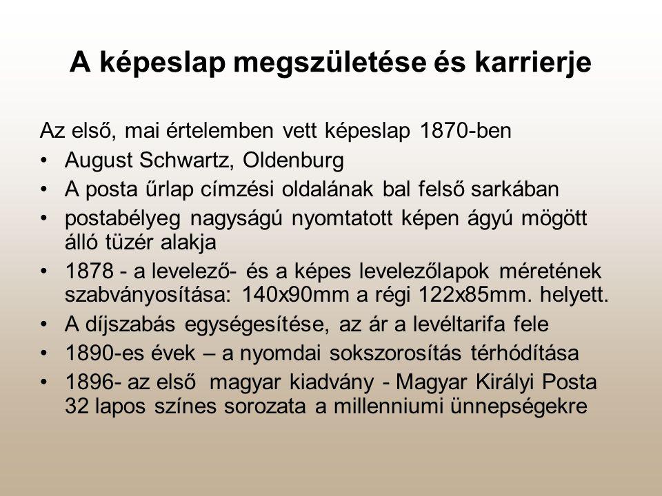 A képeslap megszületése és karrierje Az első, mai értelemben vett képeslap 1870-ben •August Schwartz, Oldenburg •A posta űrlap címzési oldalának bal felső sarkában •postabélyeg nagyságú nyomtatott képen ágyú mögött álló tüzér alakja •1878 - a levelező- és a képes levelezőlapok méretének szabványosítása: 140x90mm a régi 122x85mm.