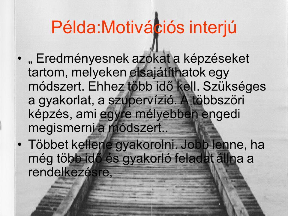 """Példa:Motivációs interjú •"""" Eredményesnek azokat a képzéseket tartom, melyeken elsajátíthatok egy módszert. Ehhez több idő kell. Szükséges a gyakorlat"""