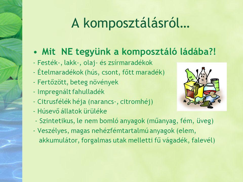 A komposztálásról… •Mit NE tegyünk a komposztáló ládába?! - Festék-, lakk-, olaj- és zsírmaradékok - Ételmaradékok (hús, csont, főtt maradék) - Fertőz