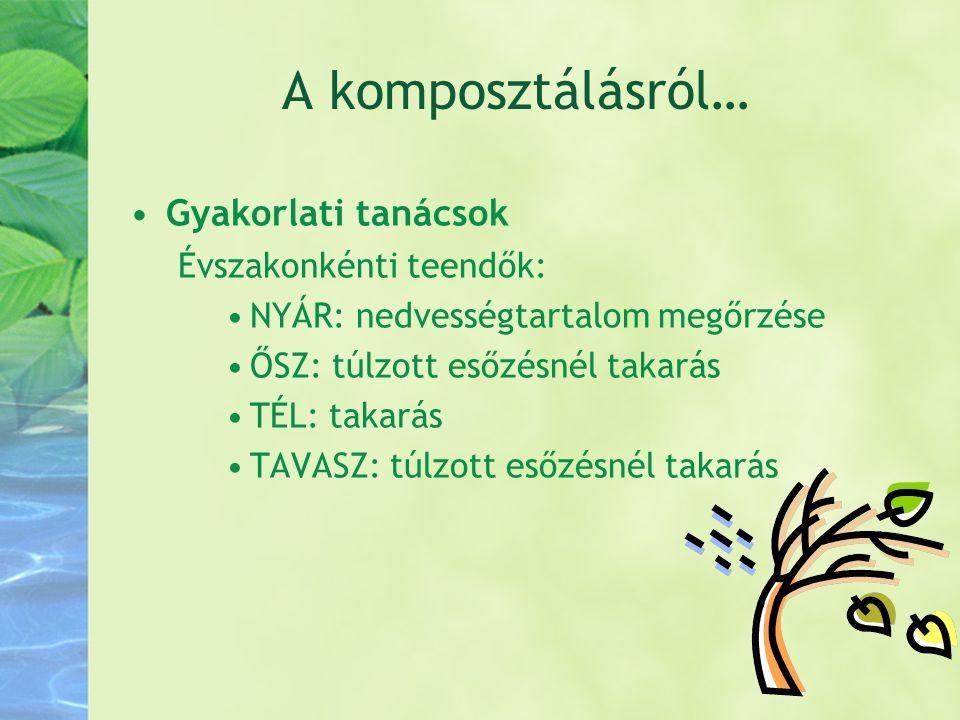 A komposztálásról… •Gyakorlati tanácsok Évszakonkénti teendők: •NYÁR: nedvességtartalom megőrzése •ŐSZ: túlzott esőzésnél takarás •TÉL: takarás •TAVAS