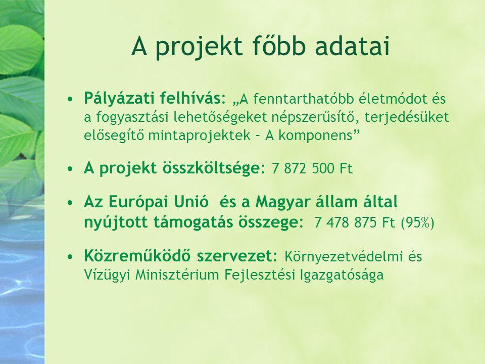 """A projekt főbb adatai •Pályázati felhívás: """"A fenntarthatóbb életmódot és a fogyasztási lehetőségeket népszerűsítő, terjedésüket elősegítő mintaprojek"""