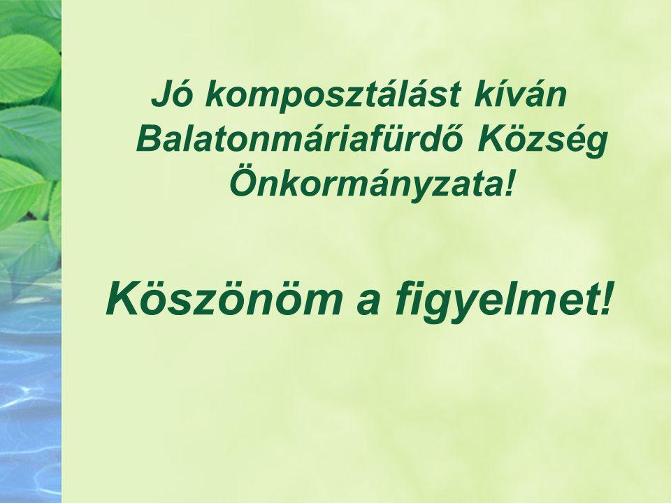 Jó komposztálást kíván Balatonmáriafürdő Község Önkormányzata! Köszönöm a figyelmet!