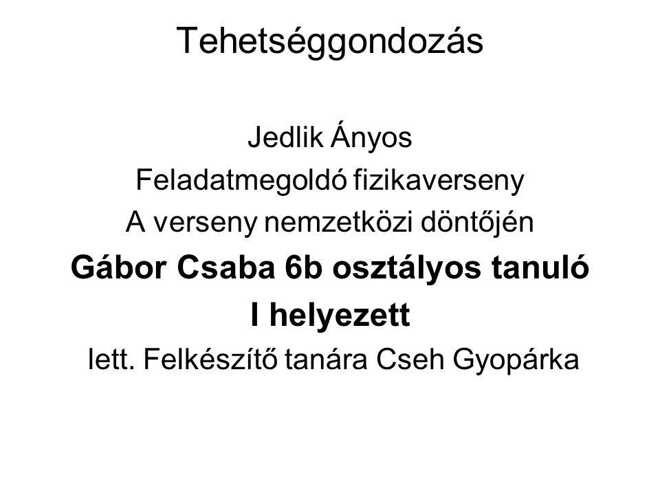 Tehetséggondozás Jedlik Ányos Feladatmegoldó fizikaverseny A verseny nemzetközi döntőjén Gábor Csaba 6b osztályos tanuló I helyezett lett.