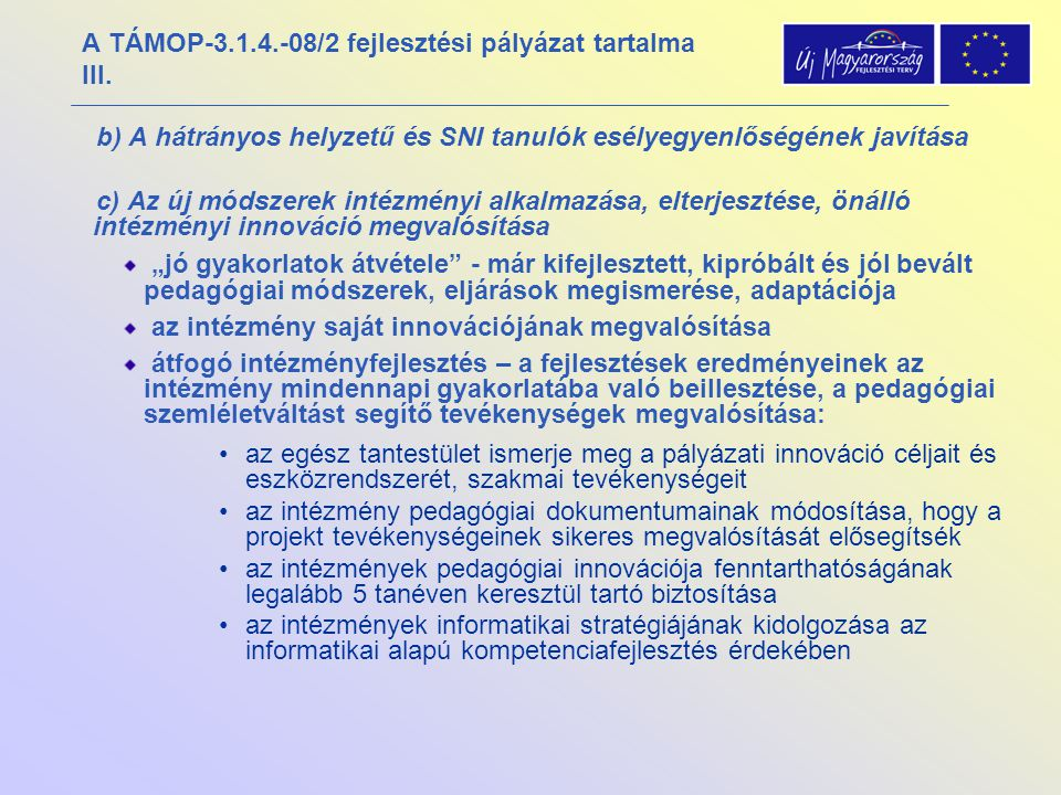 A TÁMOP-3.1.4.-08/2 fejlesztési pályázat tartalma III. b) A hátrányos helyzetű és SNI tanulók esélyegyenlőségének javítása c) Az új módszerek intézmén