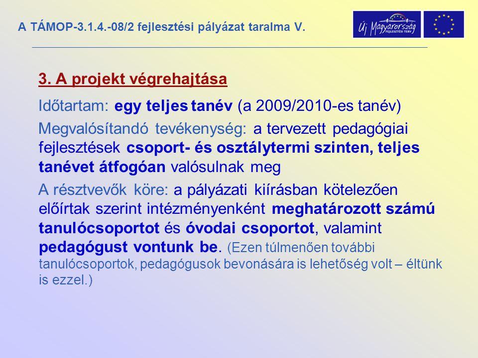 A TÁMOP-3.1.4.-08/2 fejlesztési pályázat taralma V. 3. A projekt végrehajtása Időtartam: egy teljes tanév (a 2009/2010-es tanév) Megvalósítandó tevéke