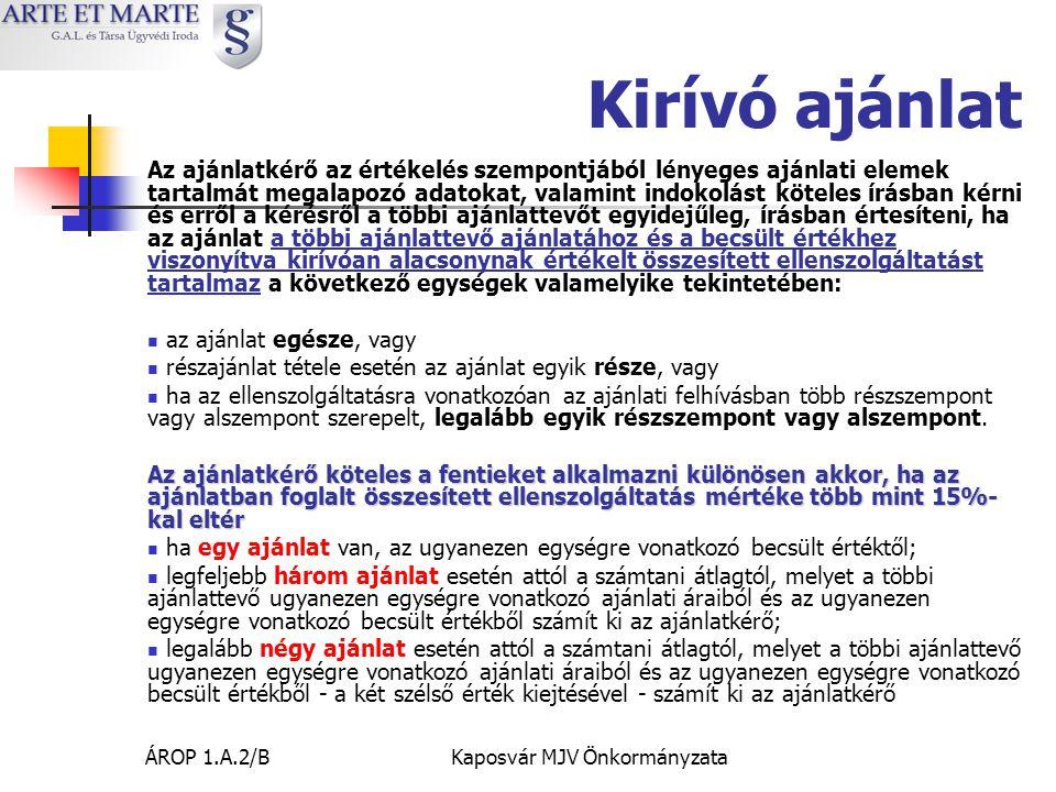 ÁROP 1.A.2/BKaposvár MJV Önkormányzata Kirívó ajánlat Az ajánlatkérő az értékelés szempontjából lényeges ajánlati elemek tartalmát megalapozó adatokat, valamint indokolást köteles írásban kérni és erről a kérésről a többi ajánlattevőt egyidejűleg, írásban értesíteni, ha az ajánlat a többi ajánlattevő ajánlatához és a becsült értékhez viszonyítva kirívóan alacsonynak értékelt összesített ellenszolgáltatást tartalmaz a következő egységek valamelyike tekintetében:  az ajánlat egésze, vagy  részajánlat tétele esetén az ajánlat egyik része, vagy  ha az ellenszolgáltatásra vonatkozóan az ajánlati felhívásban több részszempont vagy alszempont szerepelt, legalább egyik részszempont vagy alszempont.