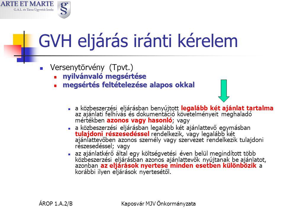 ÁROP 1.A.2/BKaposvár MJV Önkormányzata GVH eljárás iránti kérelem  Versenytörvény (Tpvt.)  nyilvánvaló megsértése  megsértés feltételezése alapos okkal  a közbeszerzési eljárásban benyújtott legalább két ajánlat tartalma az ajánlati felhívás és dokumentáció követelményeit meghaladó mértékben azonos vagy hasonló; vagy  a közbeszerzési eljárásban legalább két ajánlattevő egymásban tulajdoni részesedéssel rendelkezik, vagy legalább két ajánlattevőben azonos személy vagy szervezet rendelkezik tulajdoni részesedéssel; vagy  az ajánlatkérő által egy költségvetési éven belül megindított több közbeszerzési eljárásban azonos ajánlattevők nyújtanak be ajánlatot, azonban az eljárások nyertese minden esetben különbözik a korábbi ilyen eljárások nyertesétől.