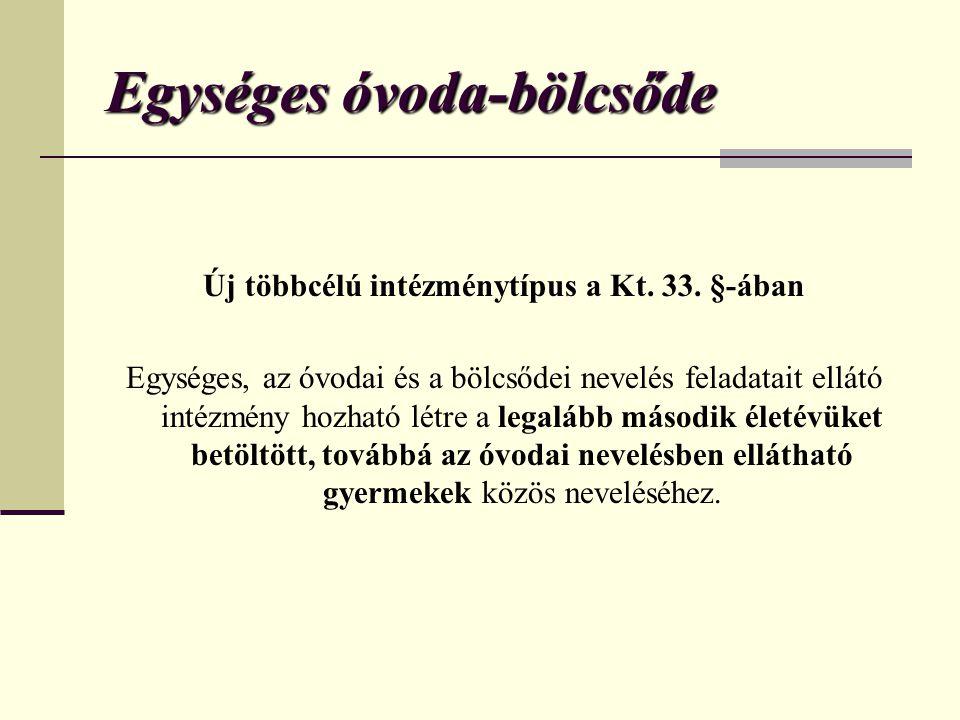 Egységes óvoda-bölcsőde Új többcélú intézménytípus a Kt. 33. §-ában Egységes, az óvodai és a bölcsődei nevelés feladatait ellátó intézmény hozható lét