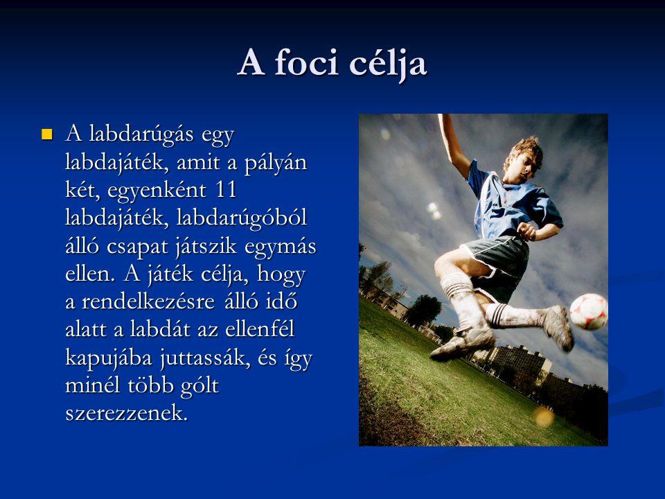 A foci célja  A labdarúgás egy labdajáték, amit a pályán két, egyenként 11 labdajáték, labdarúgóból álló csapat játszik egymás ellen. A játék célja,