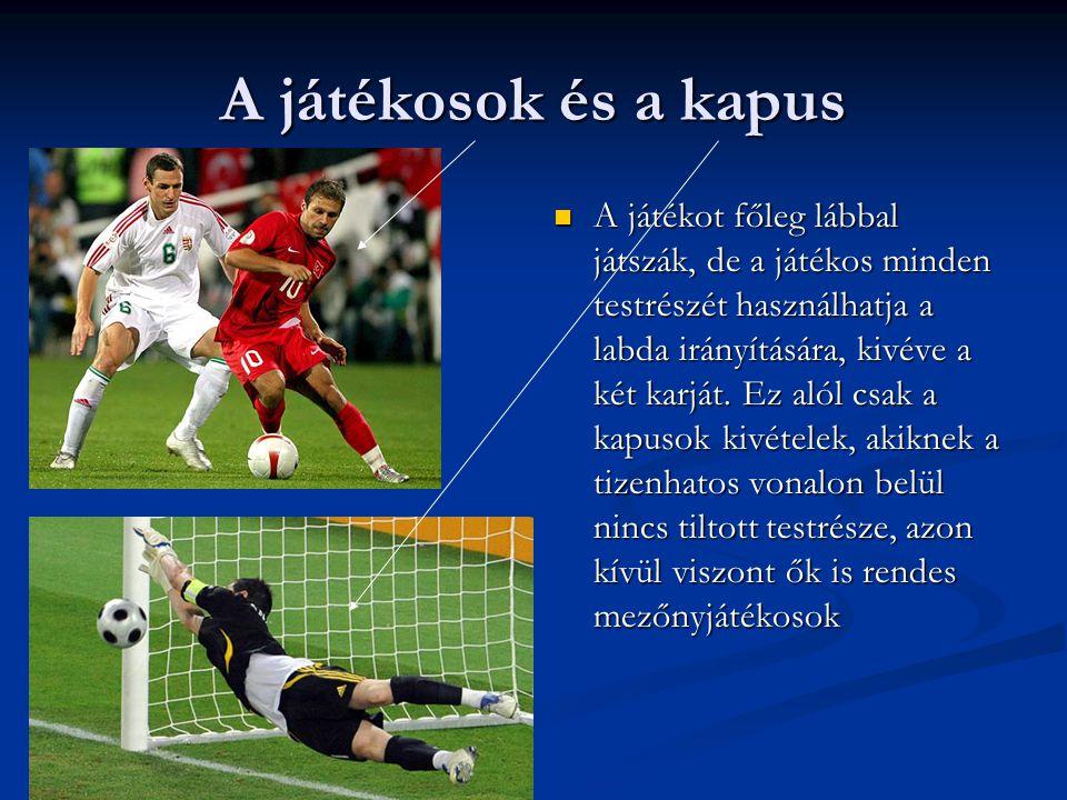 A játékosok és a kapus  A játékot főleg lábbal játszák, de a játékos minden testrészét használhatja a labda irányítására, kivéve a két karját. Ez aló