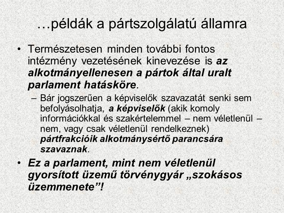 …példák a pártszolgálatú államra •Természetesen minden további fontos intézmény vezetésének kinevezése is az alkotmányellenesen a pártok által uralt parlament hatásköre.
