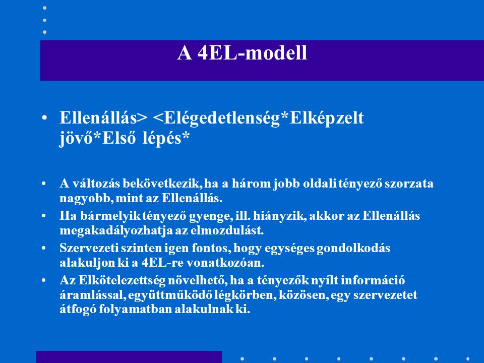 A 4EL-modell •Ellenállás> <Elégedetlenség*Elképzelt jövő*Első lépés* •A változás bekövetkezik, ha a három jobb oldali tényező szorzata nagyobb, mint az Ellenállás.