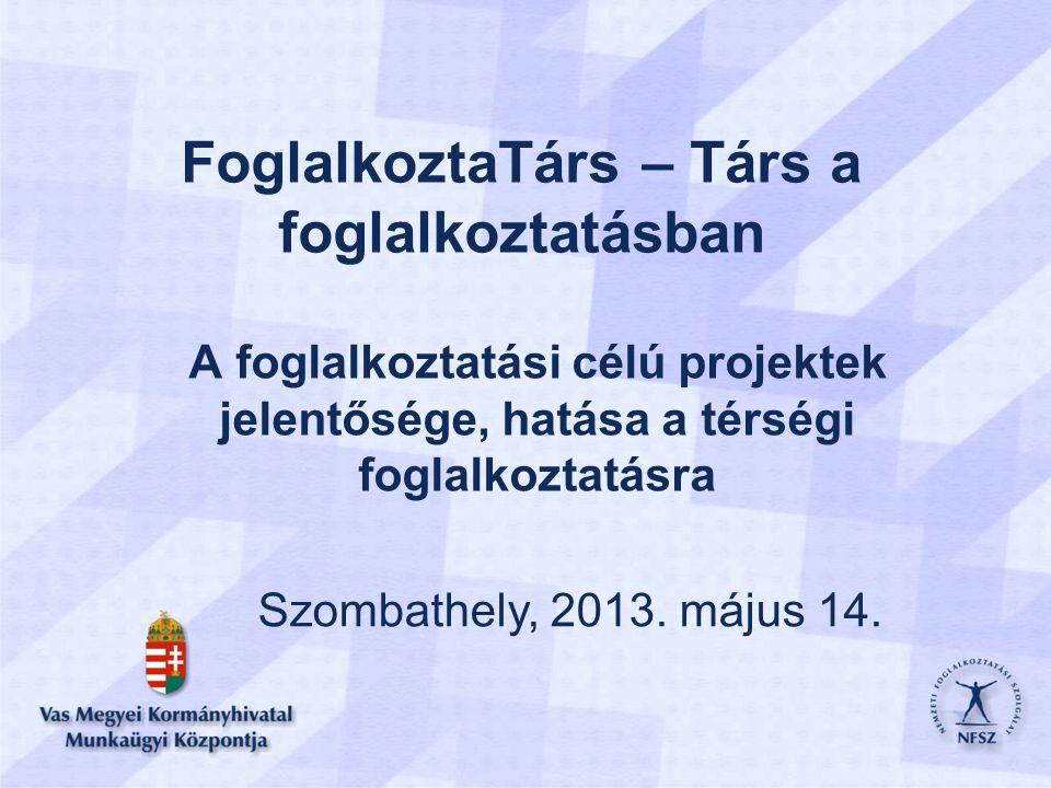 FoglalkoztaTárs – Társ a foglalkoztatásban A foglalkoztatási célú projektek jelentősége, hatása a térségi foglalkoztatásra Szombathely, 2013.