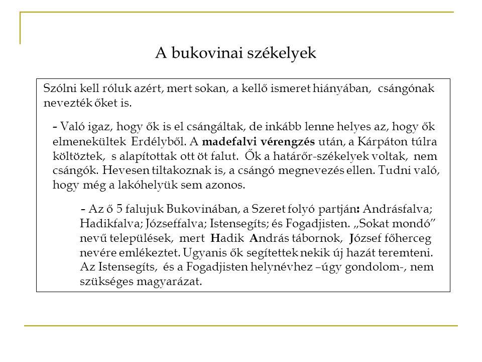 A bukovinai székelyek Szólni kell róluk azért, mert sokan, a kellő ismeret hiányában, csángónak nevezték őket is. - Való igaz, hogy ők is el csángálta