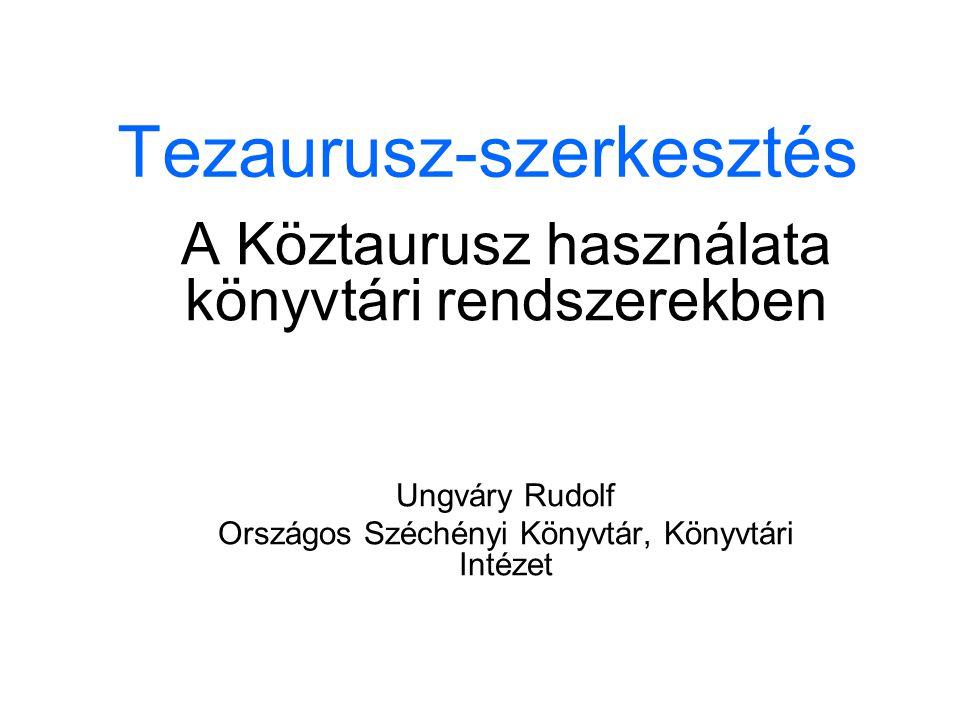 Tezaurusz-szerkesztés A Köztaurusz használata könyvtári rendszerekben Ungváry Rudolf Országos Széchényi Könyvtár, Könyvtári Intézet