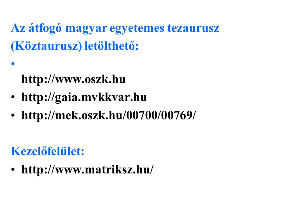 Az átfogó magyar egyetemes tezaurusz (Köztaurusz) letölthető: • http://www.oszk.hu •http://gaia.mvkkvar.hu •http://mek.oszk.hu/00700/00769/ Kezelőfelület: •http://www.matriksz.hu/