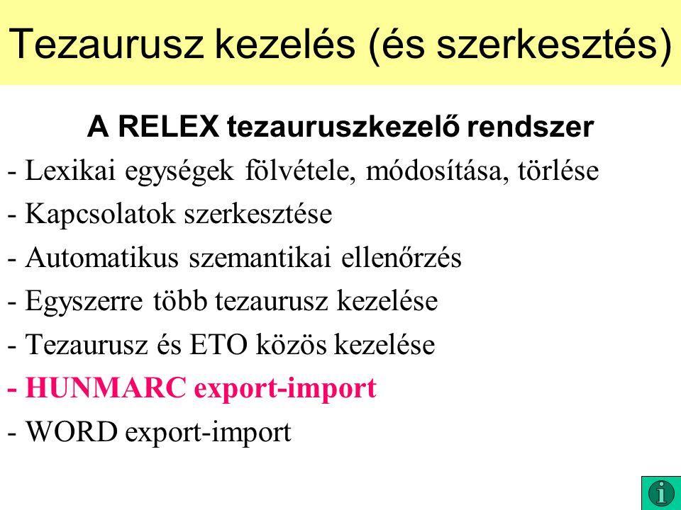 Tezaurusz kezelés (és szerkesztés) A RELEX tezauruszkezelő rendszer - Lexikai egységek fölvétele, módosítása, törlése - Kapcsolatok szerkesztése - Automatikus szemantikai ellenőrzés - Egyszerre több tezaurusz kezelése - Tezaurusz és ETO közös kezelése - HUNMARC export-import - WORD export-import