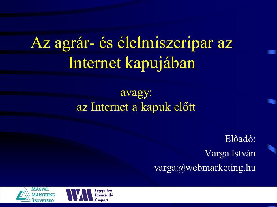 Az agrár- és élelmiszeripar az Internet kapujában Előadó: Varga István varga@webmarketing.hu avagy: az Internet a kapuk előtt
