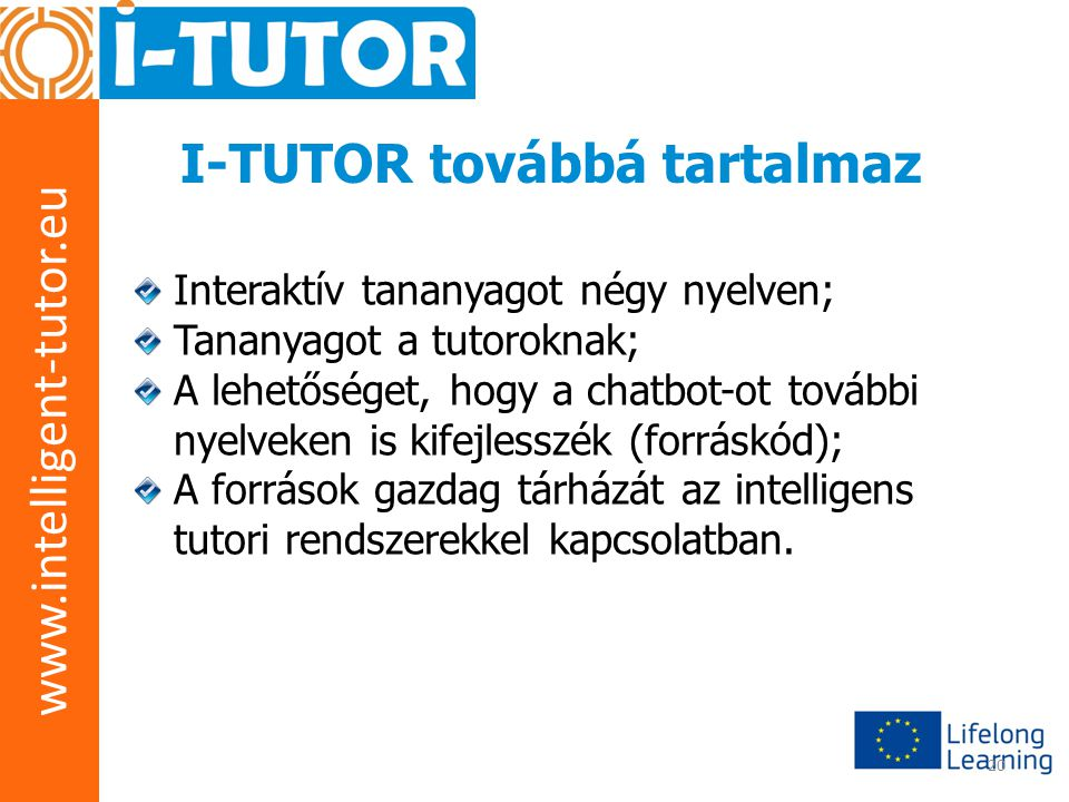 www.intelligent-tutor.eu 20 I-TUTOR továbbá tartalmaz Interaktív tananyagot négy nyelven; Tananyagot a tutoroknak; A lehetőséget, hogy a chatbot-ot további nyelveken is kifejlesszék (forráskód); A források gazdag tárházát az intelligens tutori rendszerekkel kapcsolatban.