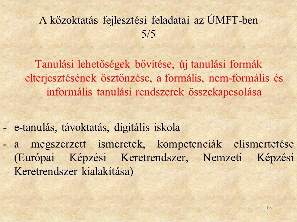 12 A közoktatás fejlesztési feladatai az ÚMFT-ben 5/5 Tanulási lehetőségek bővítése, új tanulási formák elterjesztésének ösztönzése, a formális, nem-formális és informális tanulási rendszerek összekapcsolása -e-tanulás, távoktatás, digitális iskola -a megszerzett ismeretek, kompetenciák elismertetése (Európai Képzési Keretrendszer, Nemzeti Képzési Keretrendszer kialakítása)