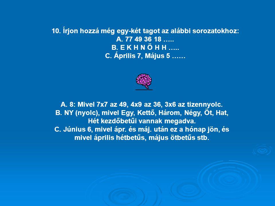 10. Írjon hozzá még egy-két tagot az alábbi sorozatokhoz: A. 77 49 36 18 ….. B. E K H N Ö H H ….. C. Április 7, Május 5 …… A. 8: Mivel 7x7 az 49, 4x9