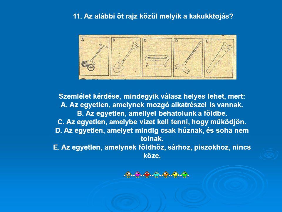 11. Az alábbi öt rajz közül melyik a kakukktojás? Szemlélet kérdése, mindegyik válasz helyes lehet, mert: A. Az egyetlen, amelynek mozgó alkatrészei i