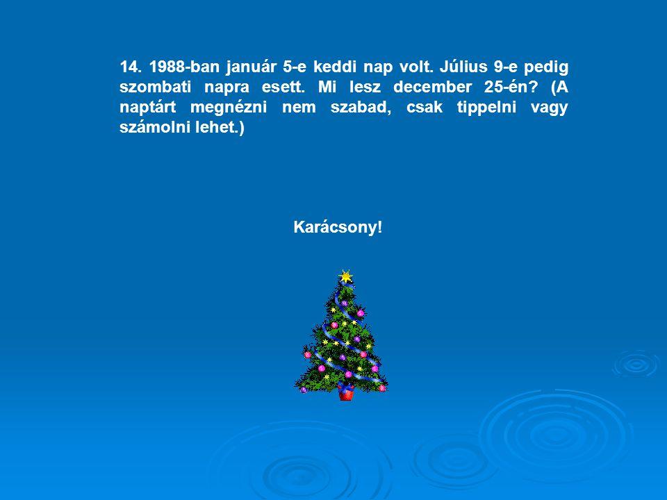 14. 1988-ban január 5-e keddi nap volt. Július 9-e pedig szombati napra esett. Mi lesz december 25-én? (A naptárt megnézni nem szabad, csak tippelni v