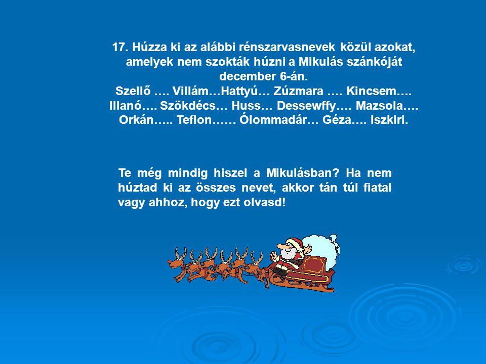 17. Húzza ki az alábbi rénszarvasnevek közül azokat, amelyek nem szokták húzni a Mikulás szánkóját december 6-án. Szellő …. Villám…Hattyú… Zúzmara ….