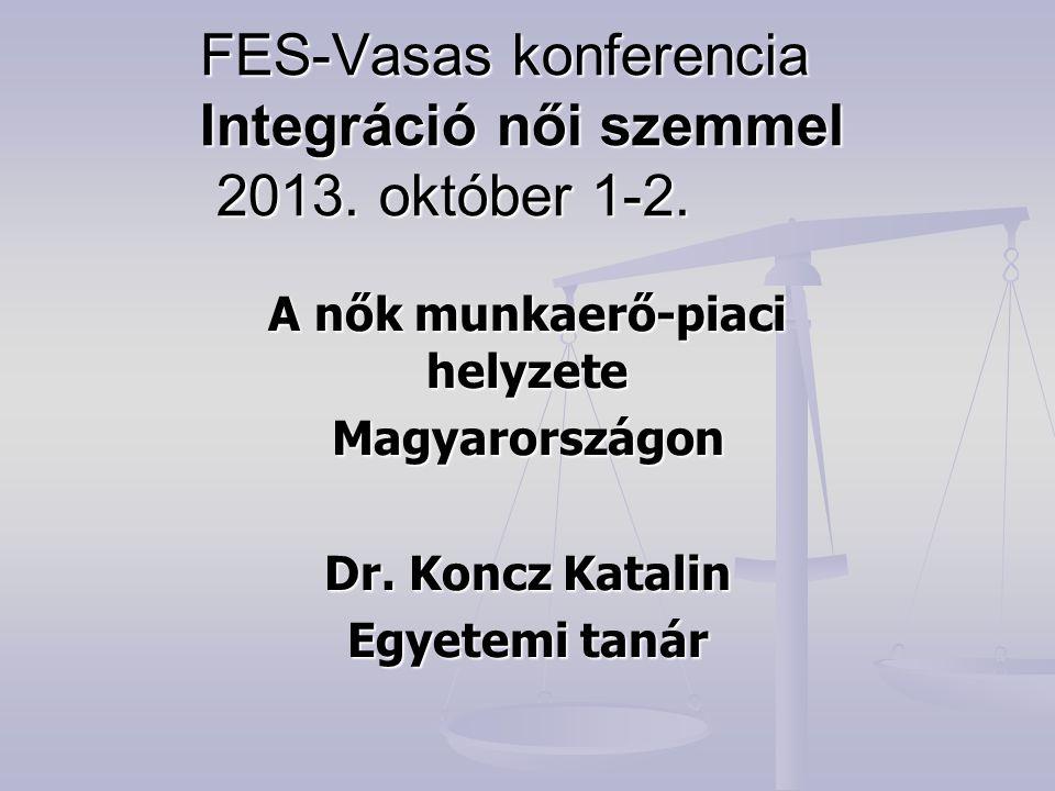FES-Vasas konferencia Integráció női szemmel 2013. október 1-2. A nők munkaerő-piaci helyzete Magyarországon Dr. Koncz Katalin Egyetemi tanár