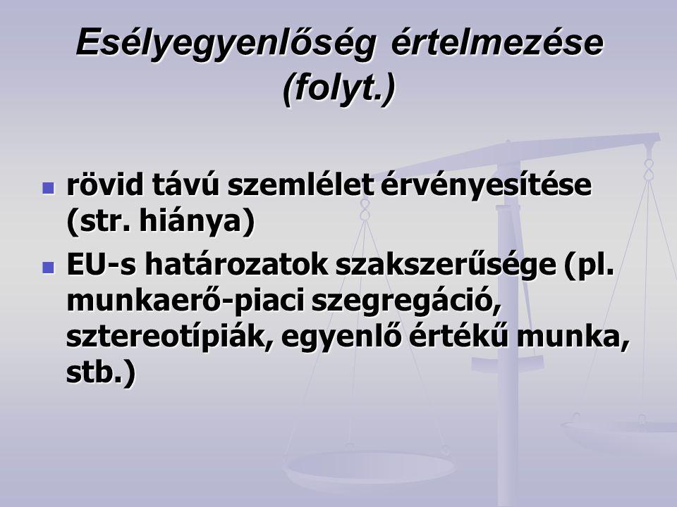 Esélyegyenlőség értelmezése (folyt.)  rövid távú szemlélet érvényesítése (str. hiánya)  EU-s határozatok szakszerűsége (pl. munkaerő-piaci szegregác
