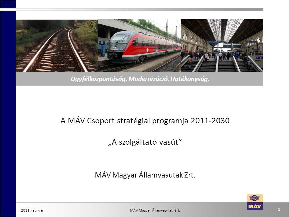 """Ügyfélközpontúság. Modernizáció. Hatékonyság. A MÁV Csoport stratégiai programja 2011-2030 """"A szolgáltató vasút"""" MÁV Magyar Államvasutak Zrt. 2011. fe"""