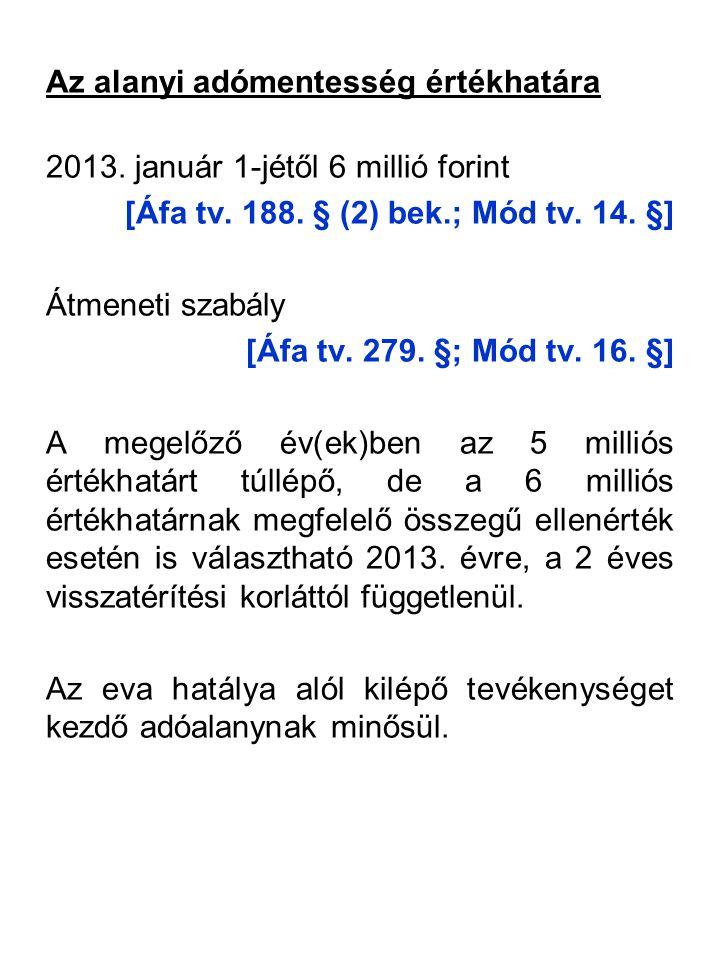 Az alanyi adómentesség értékhatára 2013. január 1-jétől 6 millió forint [Áfa tv. 188. § (2) bek.; Mód tv. 14. §] Átmeneti szabály [Áfa tv. 279. §; Mód