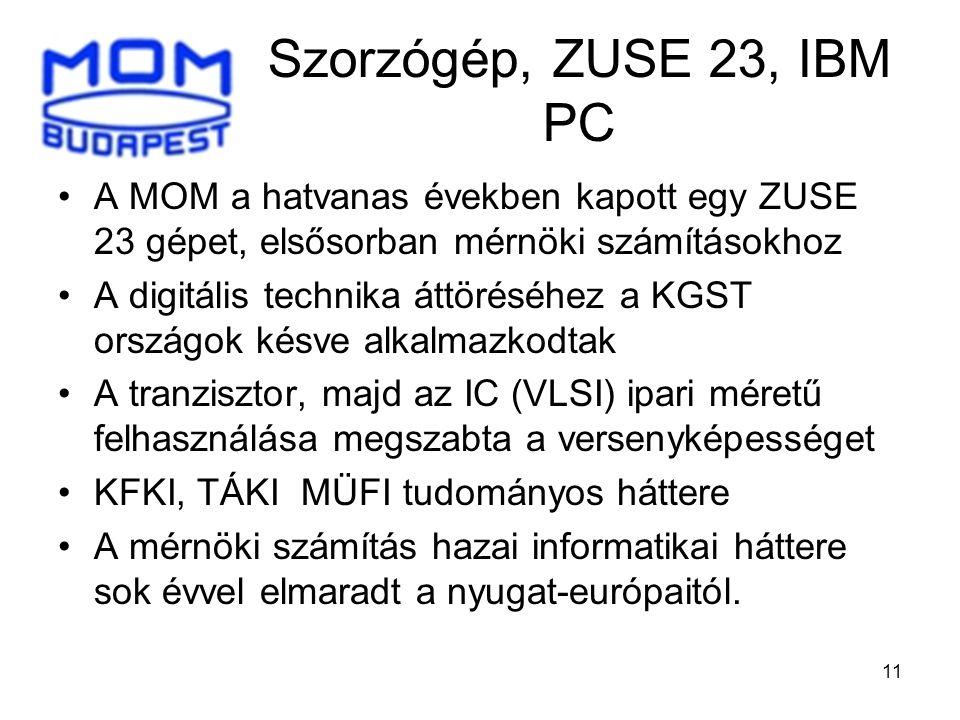 11 Szorzógép, ZUSE 23, IBM PC •A MOM a hatvanas években kapott egy ZUSE 23 gépet, elsősorban mérnöki számításokhoz •A digitális technika áttöréséhez a